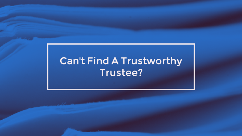 Can't Find A Trustworthy Trustee? Go With A Will
