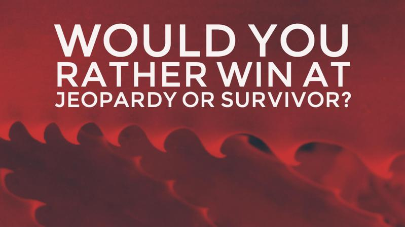Would you rather win at Jeopardy or Survivor?