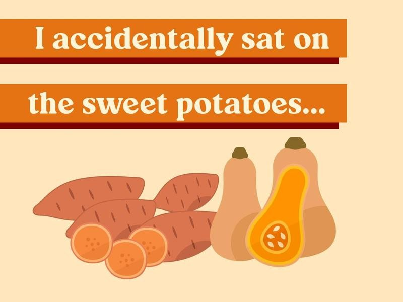 I accidentally sat on the sweet potatoes…