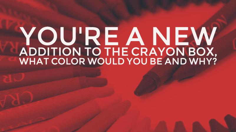 You're a new addition to the crayon box, what color would you be and why?