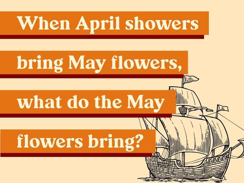 When April showers bring May flowers, what do the May flowers bring?
