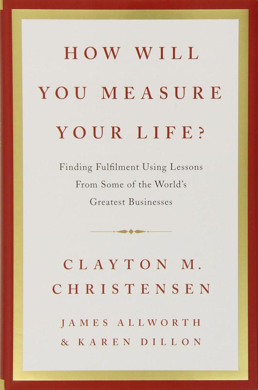 """""""How Will You Measure Your Life?"""" by Clayton M. Christensen, James Allworth, and Karen Dillon"""