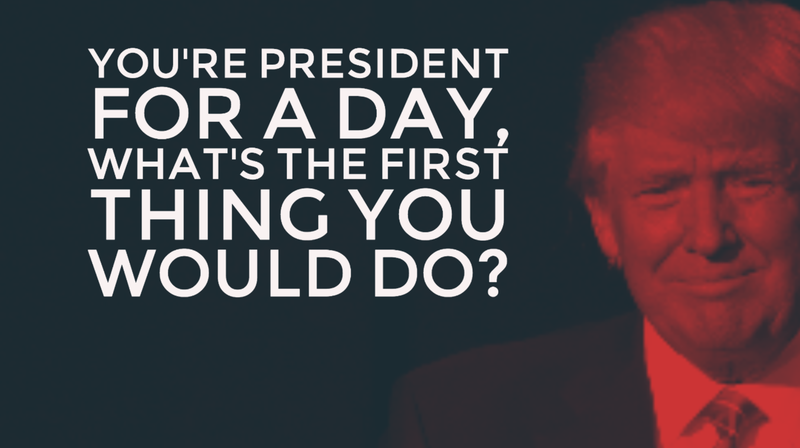 You're president for a day, what's the first thing you would do?
